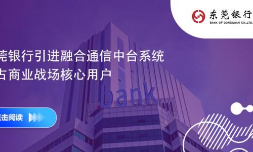 東莞銀行引進融合通信中臺系統 搶占商業戰場核心用